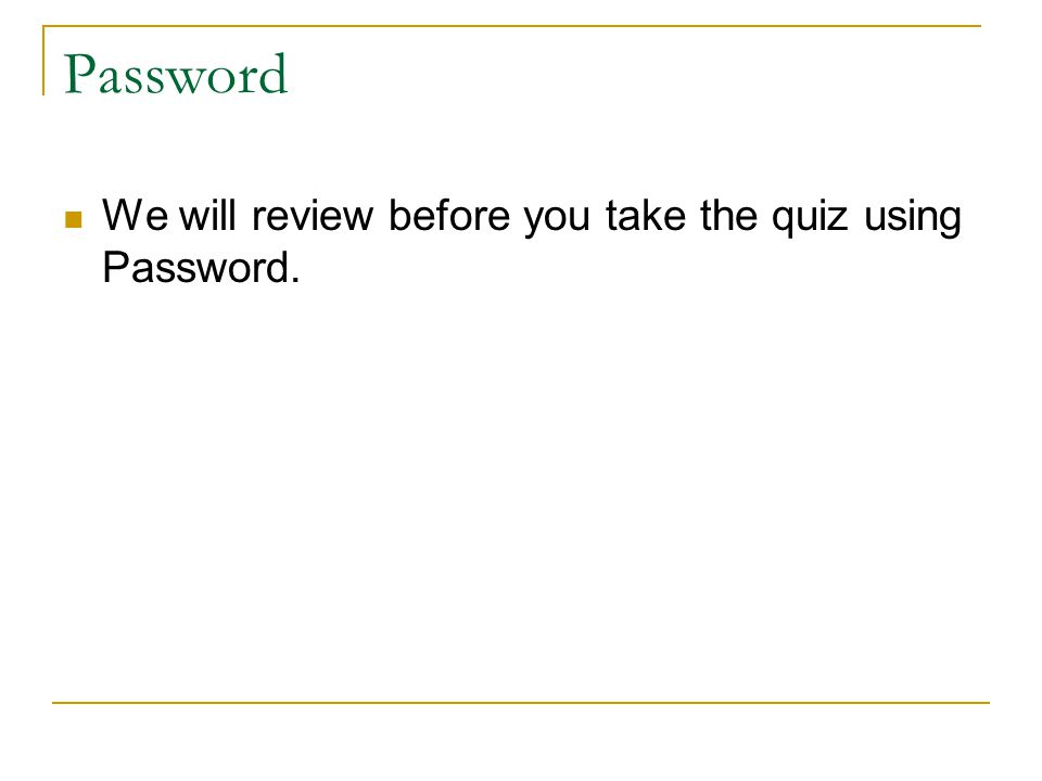 Password We will review before you take the quiz using Password.