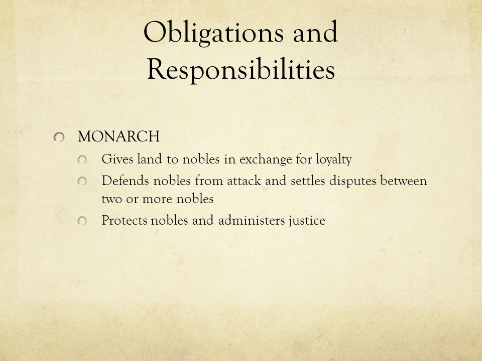 Obligations and Responsibilities MONARCH Gives land to nobles in exchange for loyalty Defends nobles from attack and settles disputes between two or more nobles Protects nobles and administers justice