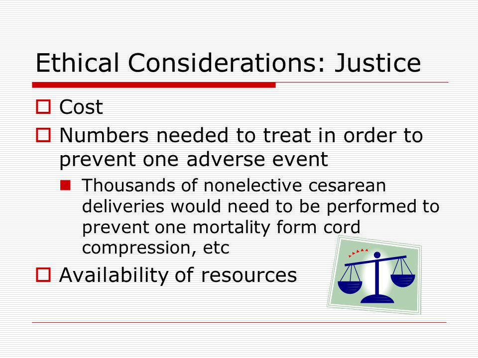 Ethical Considerations: Justice  Cost  Numbers needed to treat in order to prevent one adverse event Thousands of nonelective cesarean deliveries would need to be performed to prevent one mortality form cord compression, etc  Availability of resources
