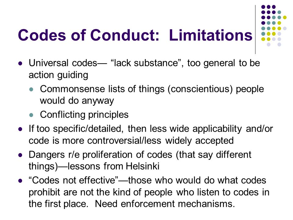 Codes of Conduct: Limitations Universal codes— lack substance , too general to be action guiding Commonsense lists of things (conscientious) people would do anyway Conflicting principles If too specific/detailed, then less wide applicability and/or code is more controversial/less widely accepted Dangers r/e proliferation of codes (that say different things)—lessons from Helsinki Codes not effective —those who would do what codes prohibit are not the kind of people who listen to codes in the first place.
