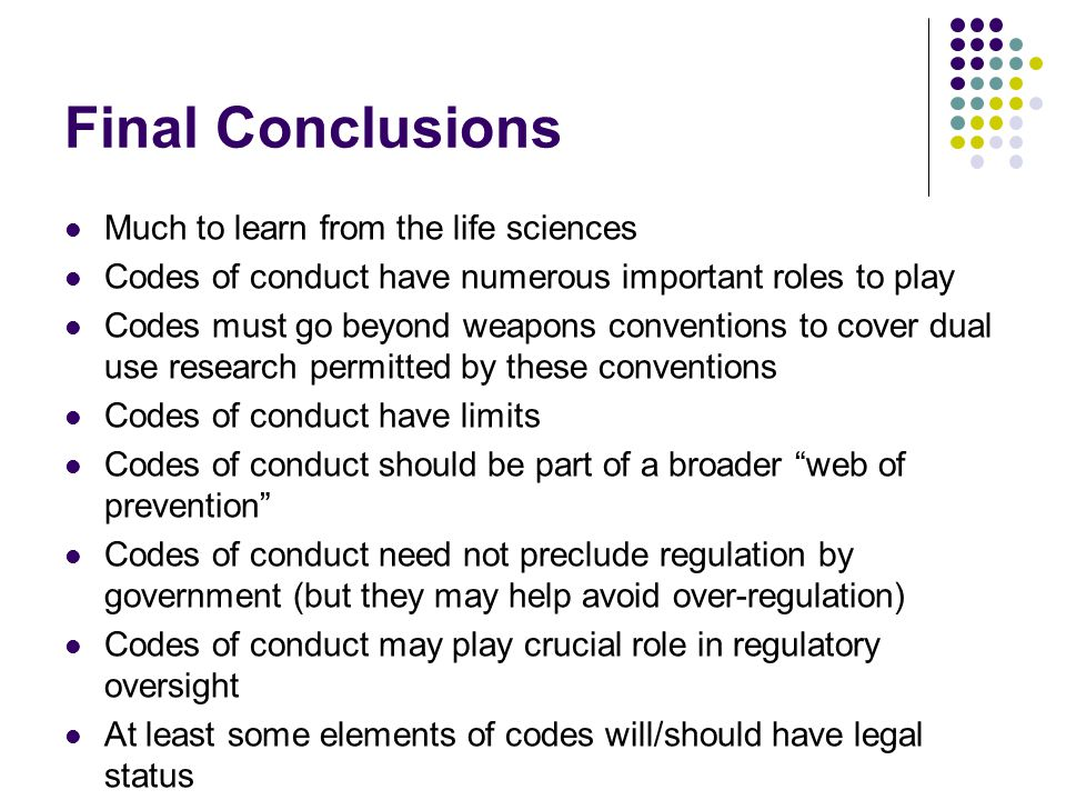 Final Conclusions Much to learn from the life sciences Codes of conduct have numerous important roles to play Codes must go beyond weapons conventions to cover dual use research permitted by these conventions Codes of conduct have limits Codes of conduct should be part of a broader web of prevention Codes of conduct need not preclude regulation by government (but they may help avoid over-regulation) Codes of conduct may play crucial role in regulatory oversight At least some elements of codes will/should have legal status
