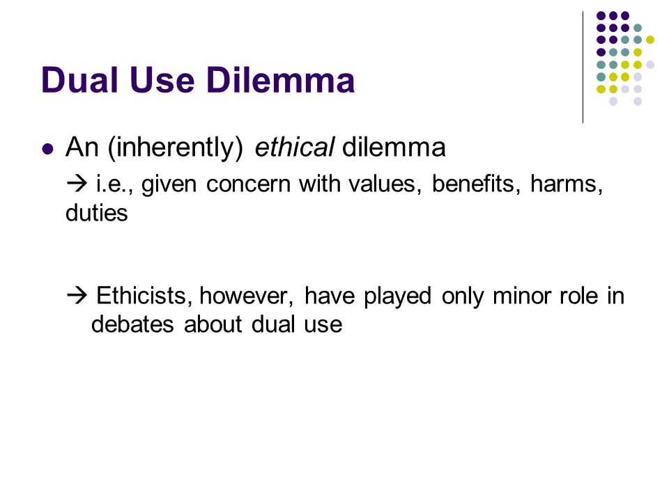 Dual Use Dilemma An (inherently) ethical dilemma  i.e., given concern with values, benefits, harms, duties  Ethicists, however, have played only minor role in debates about dual use