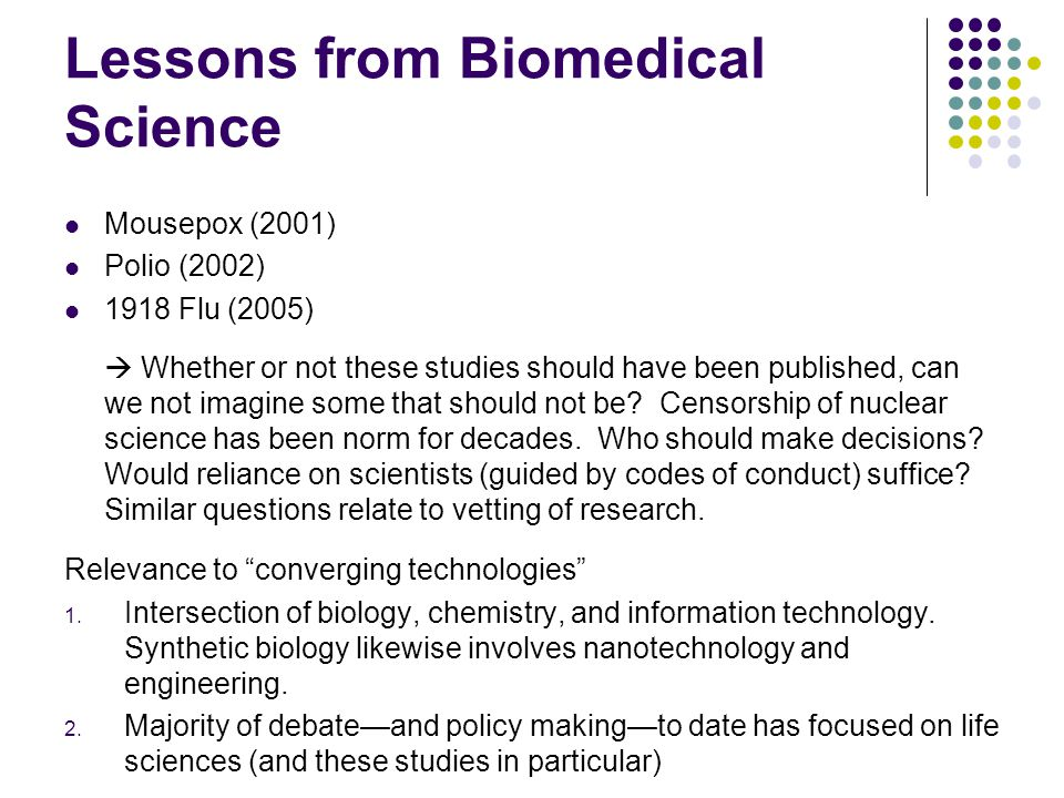 Lessons from Biomedical Science Mousepox (2001) Polio (2002) 1918 Flu (2005)  Whether or not these studies should have been published, can we not imagine some that should not be.