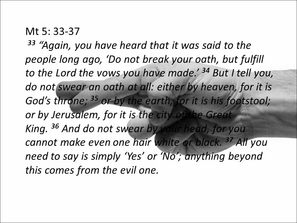 """Mt 5: 33-37 33 """"Again, you have heard that it was said to the people long ago, 'Do not break your oath, but fulfill to the Lord the vows you have made"""