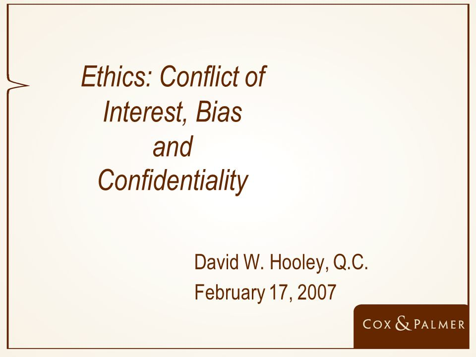 Ethics: Conflict of Interest, Bias and Confidentiality David W. Hooley, Q.C. February 17, 2007