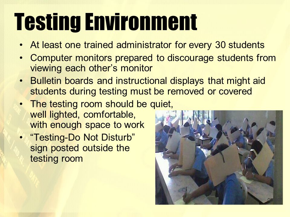 Testing Environment At least one trained administrator for every 30 students Computer monitors prepared to discourage students from viewing each other