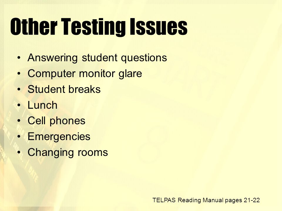 Other Testing Issues Answering student questions Computer monitor glare Student breaks Lunch Cell phones Emergencies Changing rooms TELPAS Reading Man
