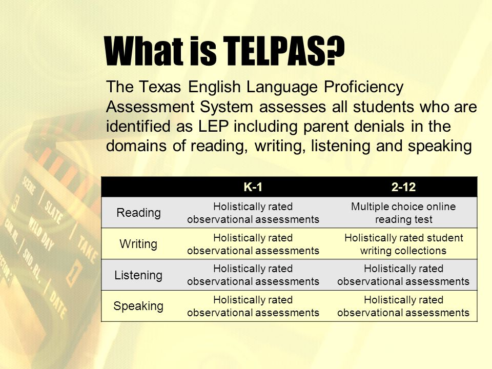 What is TELPAS? The Texas English Language Proficiency Assessment System assesses all students who are identified as LEP including parent denials in t
