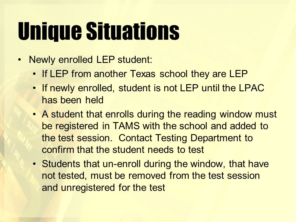 Unique Situations Newly enrolled LEP student: If LEP from another Texas school they are LEP If newly enrolled, student is not LEP until the LPAC has b