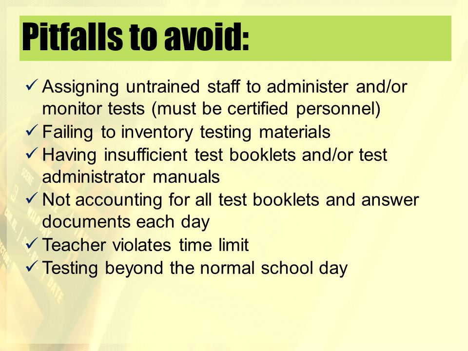 Pitfalls to avoid: Assigning untrained staff to administer and/or monitor tests (must be certified personnel) Failing to inventory testing materials H