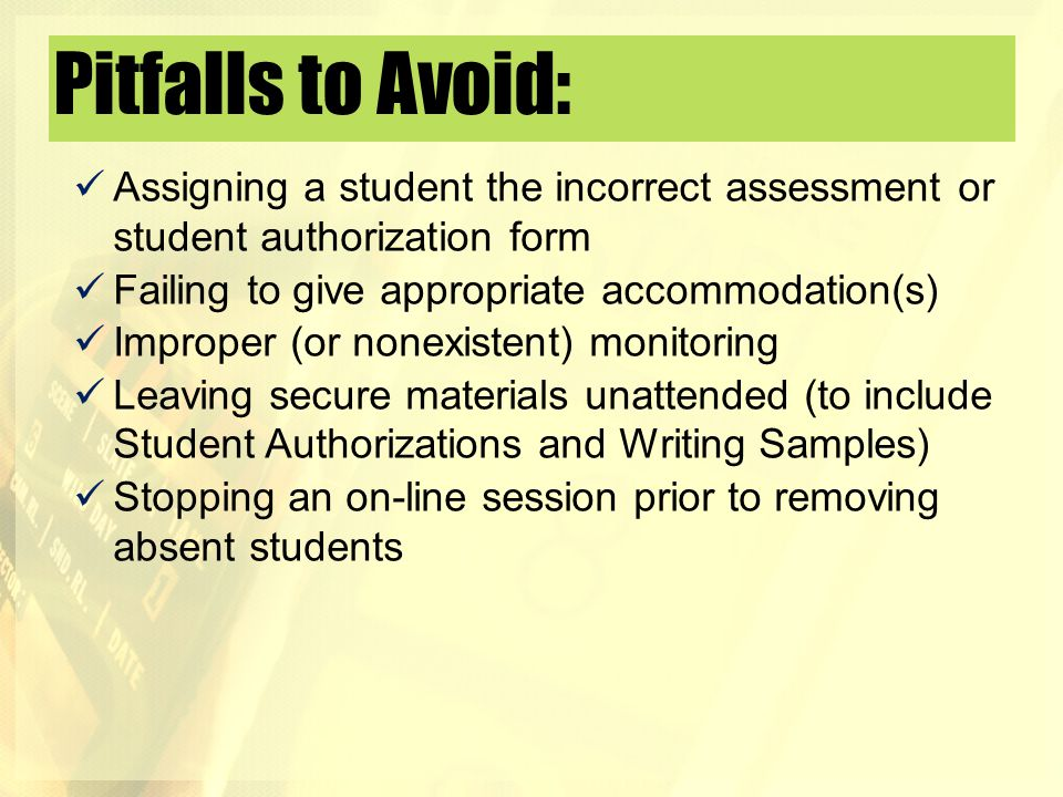 Pitfalls to Avoid: Assigning a student the incorrect assessment or student authorization form Failing to give appropriate accommodation(s) Improper (o