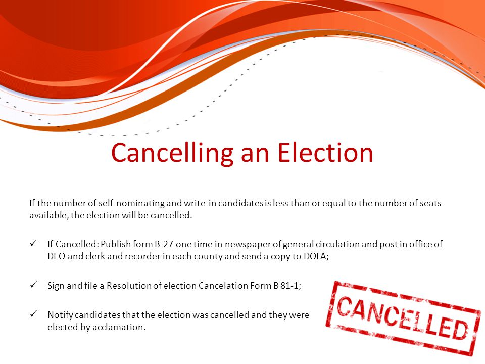 Cancelling an Election If the number of self-nominating and write-in candidates is less than or equal to the number of seats available, the election will be cancelled.