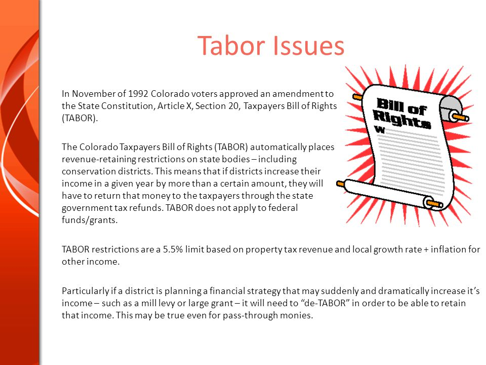 Tabor Issues In November of 1992 Colorado voters approved an amendment to the State Constitution, Article X, Section 20, Taxpayers Bill of Rights (TABOR).