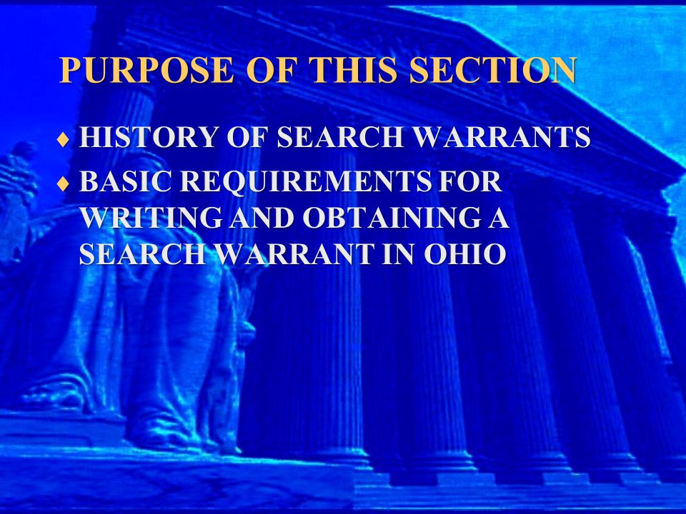 PURPOSE OF THIS SECTION  HISTORY OF SEARCH WARRANTS  BASIC REQUIREMENTS FOR WRITING AND OBTAINING A SEARCH WARRANT IN OHIO