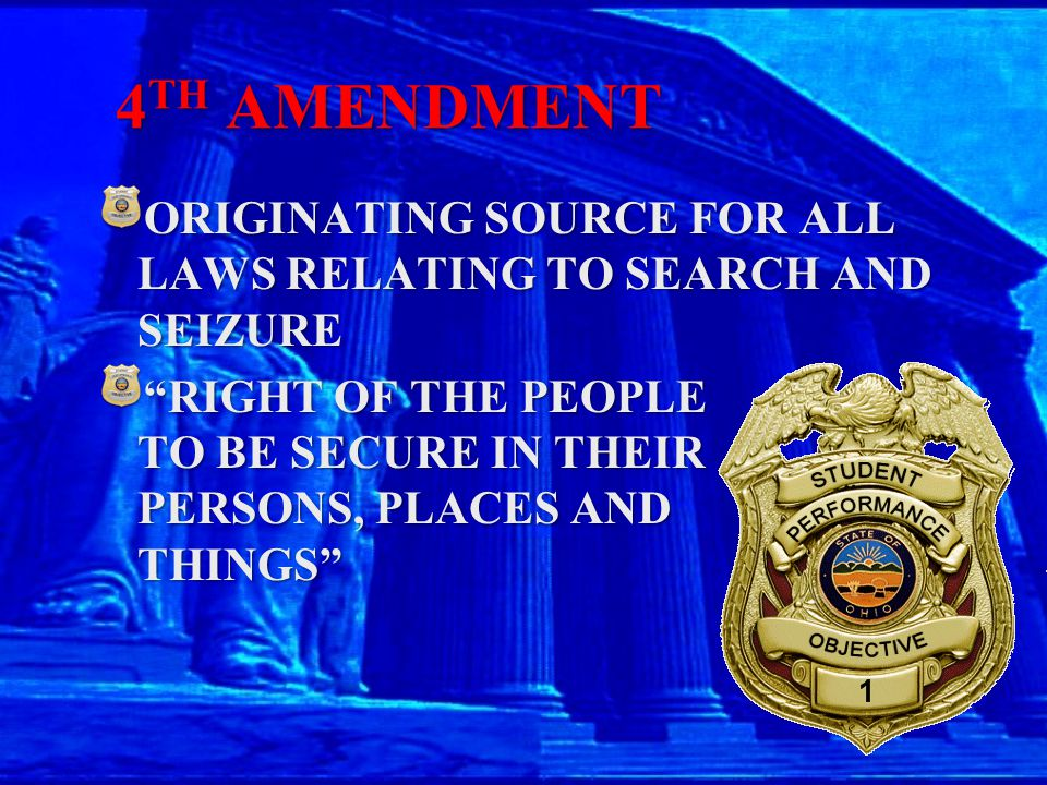 "4 TH AMENDMENT ORIGINATING SOURCE FOR ALL LAWS RELATING TO SEARCH AND SEIZURE ""RIGHT OF THE PEOPLE TO BE SECURE IN THEIR PERSONS, PLACES AND THINGS"""