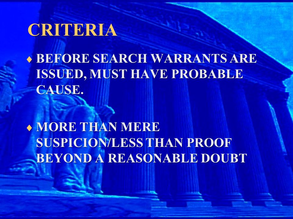 CRITERIA  BEFORE SEARCH WARRANTS ARE ISSUED, MUST HAVE PROBABLE CAUSE.  MORE THAN MERE SUSPICION/LESS THAN PROOF BEYOND A REASONABLE DOUBT