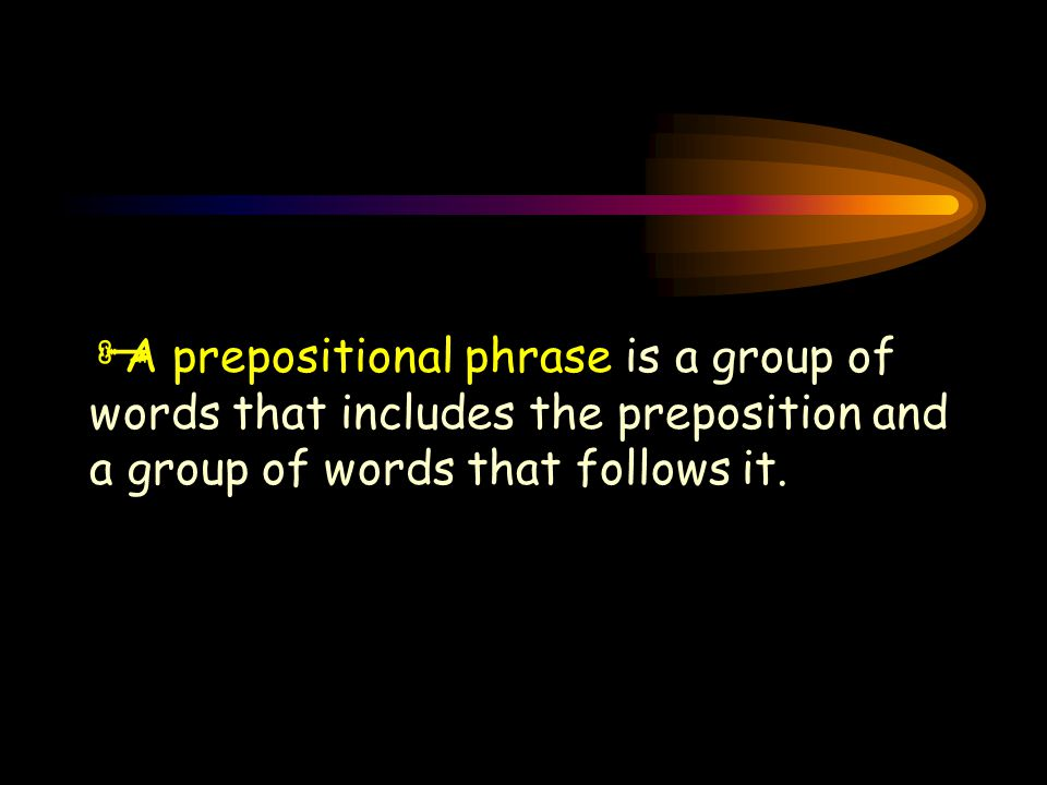  A prepositional phrase is a group of words that includes the preposition and a group of words that follows it.