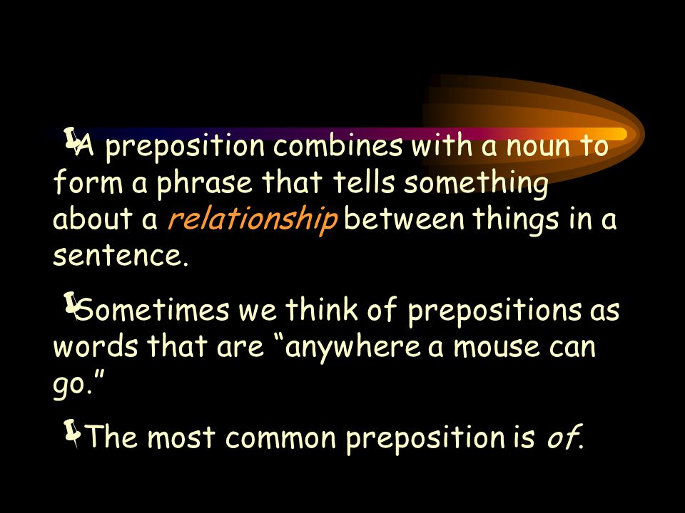  A preposition combines with a noun to form a phrase that tells something about a relationship between things in a sentence.