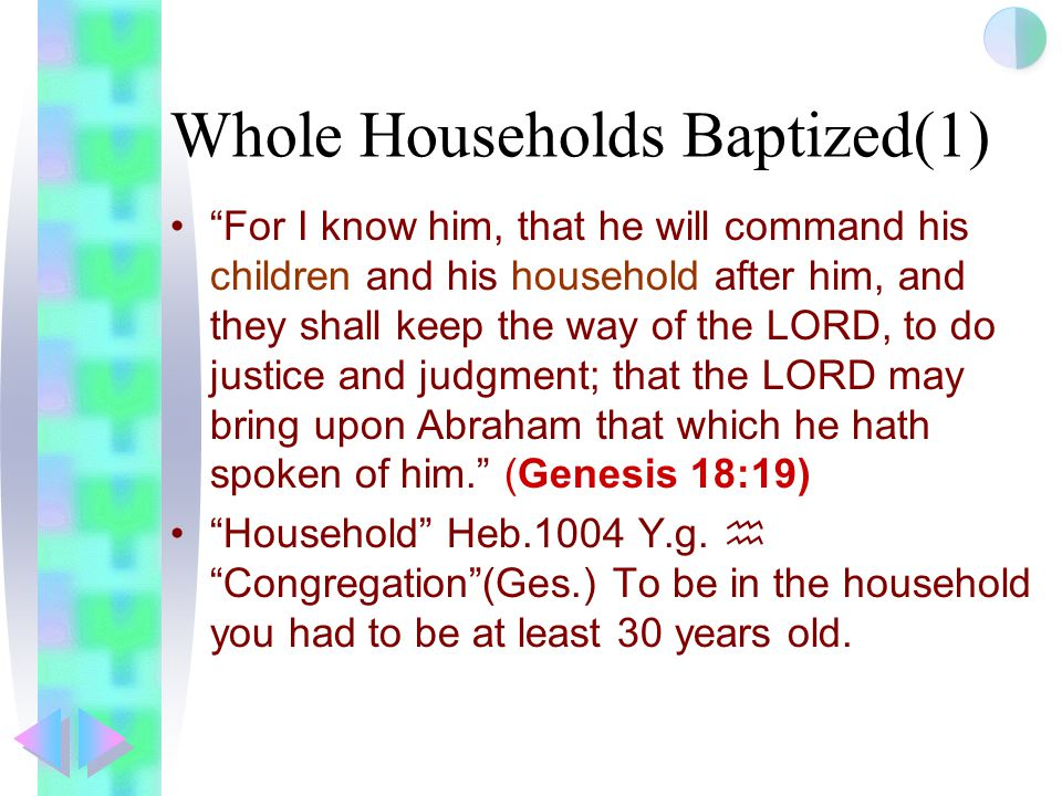 Whole Households Baptized(1) For I know him, that he will command his children and his household after him, and they shall keep the way of the LORD, to do justice and judgment; that the LORD may bring upon Abraham that which he hath spoken of him. (Genesis 18:19) Household Heb.1004 Y.g.