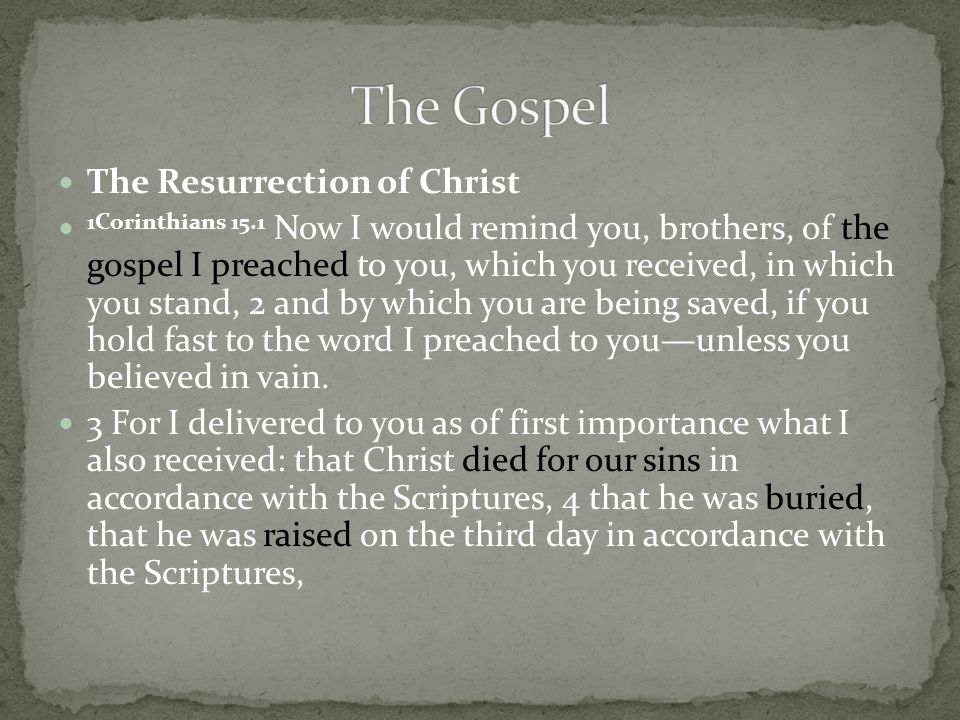 The Resurrection of Christ 1Corinthians 15.1 Now I would remind you, brothers, of the gospel I preached to you, which you received, in which you stand, 2 and by which you are being saved, if you hold fast to the word I preached to you—unless you believed in vain.