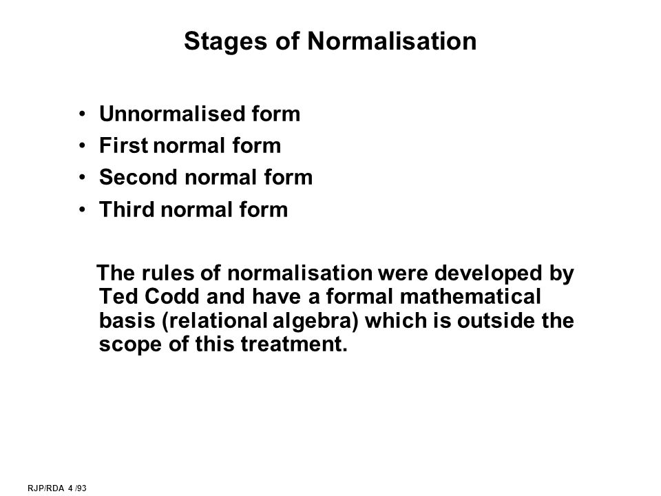 RJP/RDA 4 /93 Stages of Normalisation Unnormalised form First normal form Second normal form Third normal form The rules of normalisation were developed by Ted Codd and have a formal mathematical basis (relational algebra) which is outside the scope of this treatment.