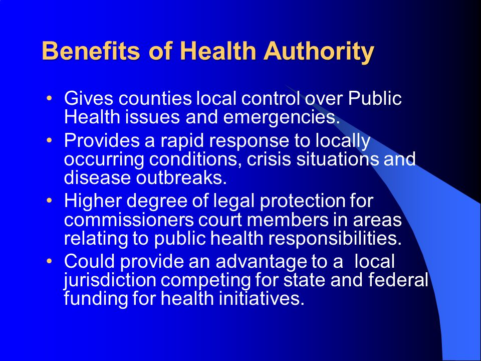 Benefits of Health Authority Gives counties local control over Public Health issues and emergencies.