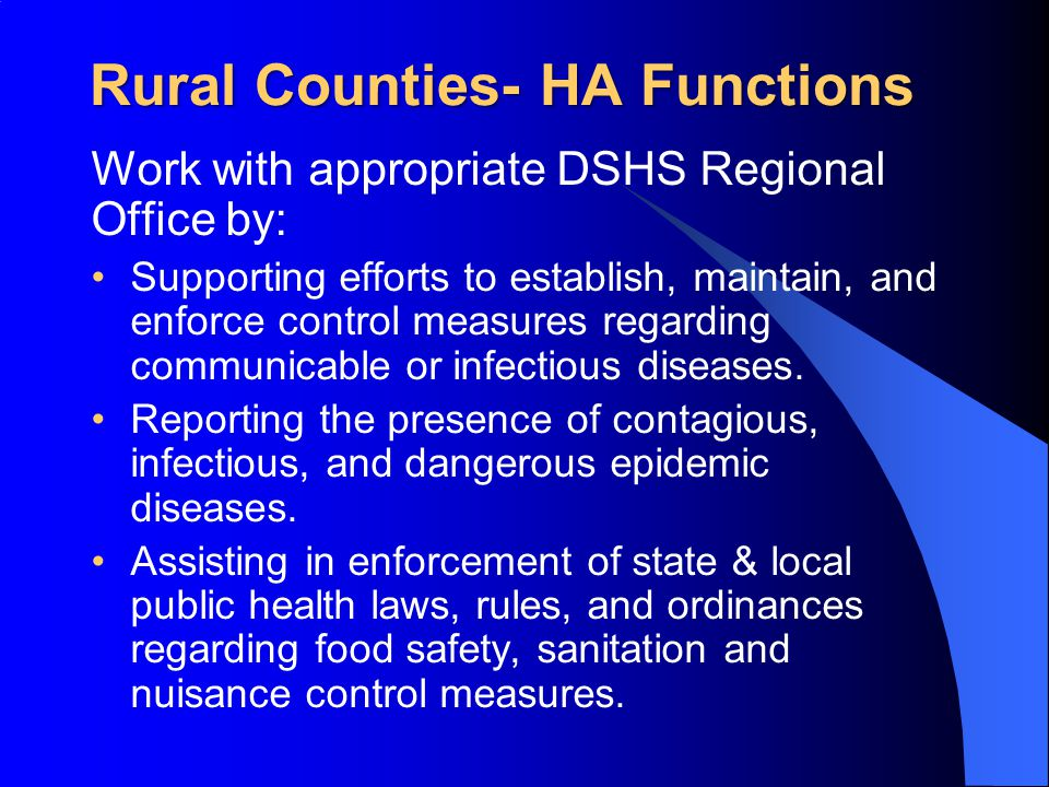 Rural Counties- HA Functions Work with appropriate DSHS Regional Office by: Supporting efforts to establish, maintain, and enforce control measures regarding communicable or infectious diseases.
