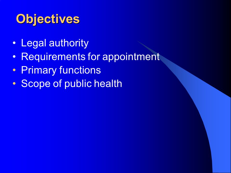 Objectives Legal authority Requirements for appointment Primary functions Scope of public health
