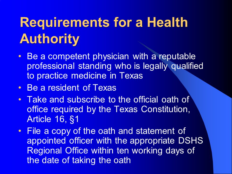 Requirements for a Health Authority Be a competent physician with a reputable professional standing who is legally qualified to practice medicine in Texas Be a resident of Texas Take and subscribe to the official oath of office required by the Texas Constitution, Article 16, §1 File a copy of the oath and statement of appointed officer with the appropriate DSHS Regional Office within ten working days of the date of taking the oath