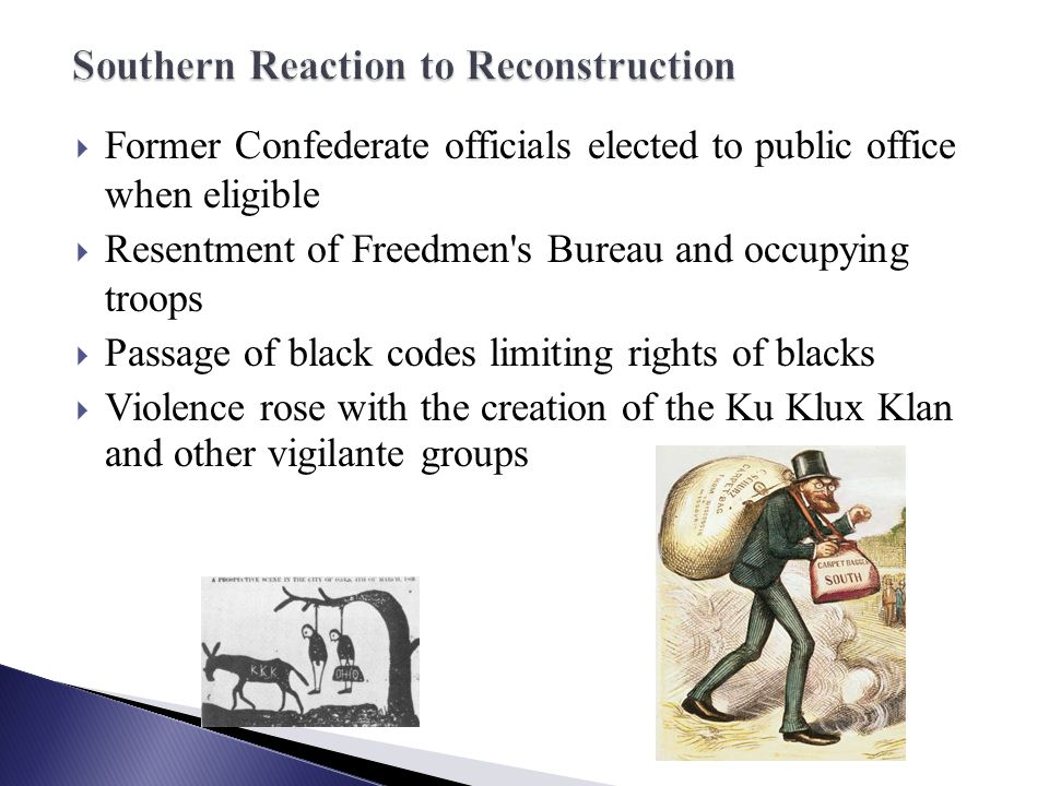  Former Confederate officials elected to public office when eligible  Resentment of Freedmen s Bureau and occupying troops  Passage of black codes limiting rights of blacks  Violence rose with the creation of the Ku Klux Klan and other vigilante groups