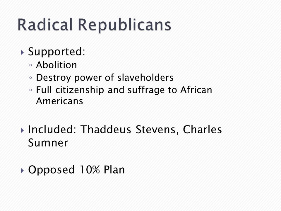  Supported: ◦ Abolition ◦ Destroy power of slaveholders ◦ Full citizenship and suffrage to African Americans  Included: Thaddeus Stevens, Charles Sumner  Opposed 10% Plan
