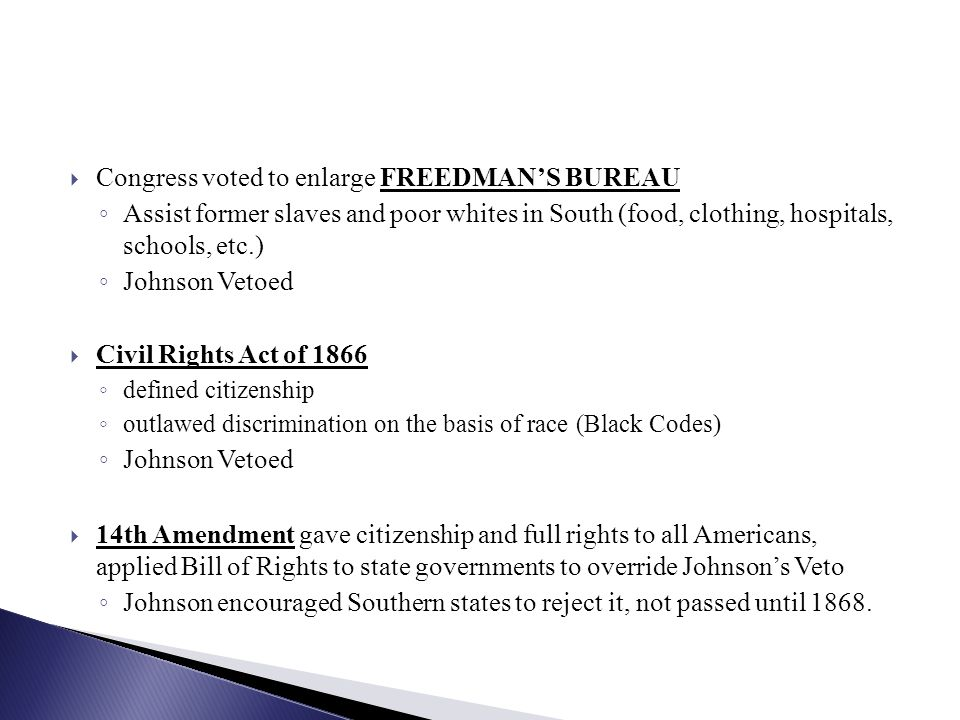  Congress voted to enlarge FREEDMAN'S BUREAU ◦ Assist former slaves and poor whites in South (food, clothing, hospitals, schools, etc.) ◦ Johnson Vetoed  Civil Rights Act of 1866 ◦ defined citizenship ◦ outlawed discrimination on the basis of race (Black Codes) ◦ Johnson Vetoed  14th Amendment gave citizenship and full rights to all Americans, applied Bill of Rights to state governments to override Johnson's Veto ◦ Johnson encouraged Southern states to reject it, not passed until 1868.