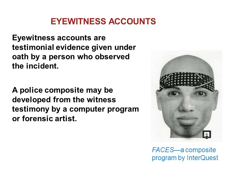 RELIABILITY OF EYEWITNESS Factors that affect accuracy: Nature of the offense and the situation in which the crime is observed Characteristics of the witness Manner in which the information is retrieved Additional factors: Witness's prior relationship with the accused Length of time between the offense and the identification Any prior identification or failure to identify the defendant Any prior identification of a person other than the defendant by the eyewitness
