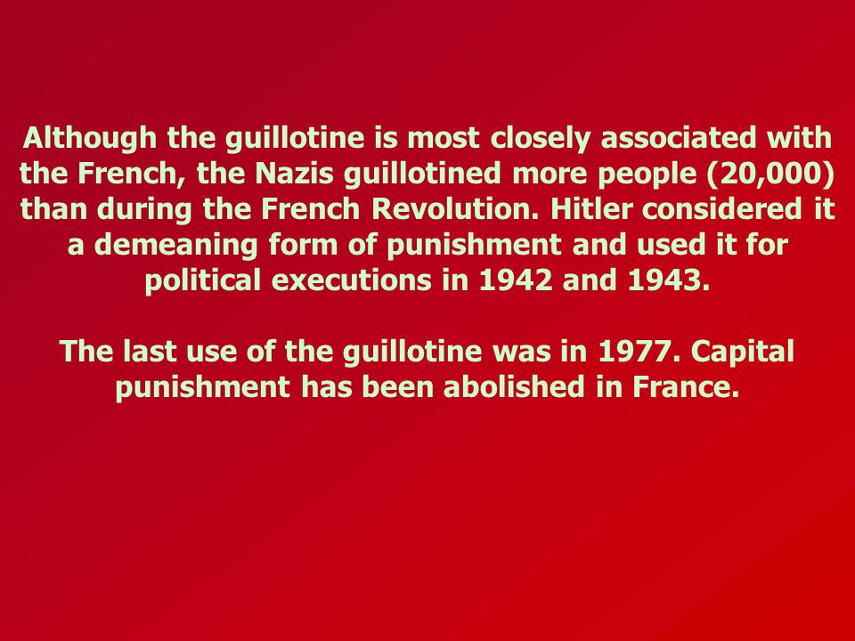 Although the guillotine is most closely associated with the French, the Nazis guillotined more people (20,000) than during the French Revolution. Hitl