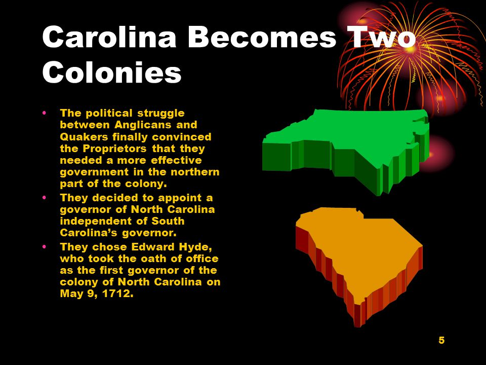 5 Carolina Becomes Two Colonies The political struggle between Anglicans and Quakers finally convinced the Proprietors that they needed a more effective government in the northern part of the colony.