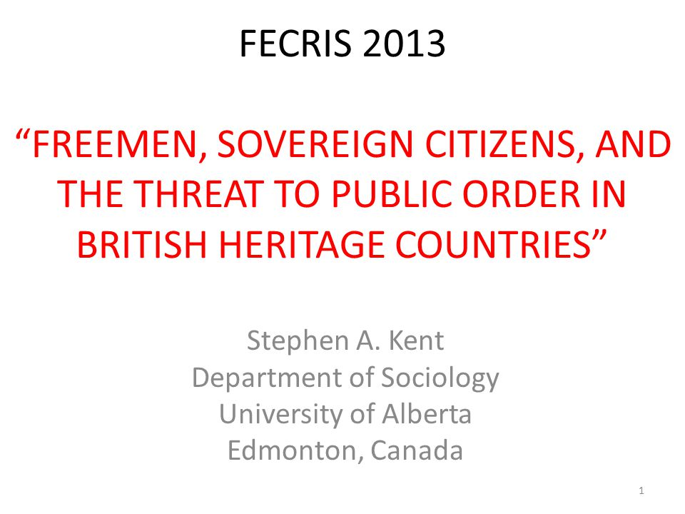 "FECRIS 2013 ""FREEMEN, SOVEREIGN CITIZENS, AND THE THREAT TO PUBLIC ORDER IN BRITISH HERITAGE COUNTRIES"" Stephen A. Kent Department of Sociology Univer"