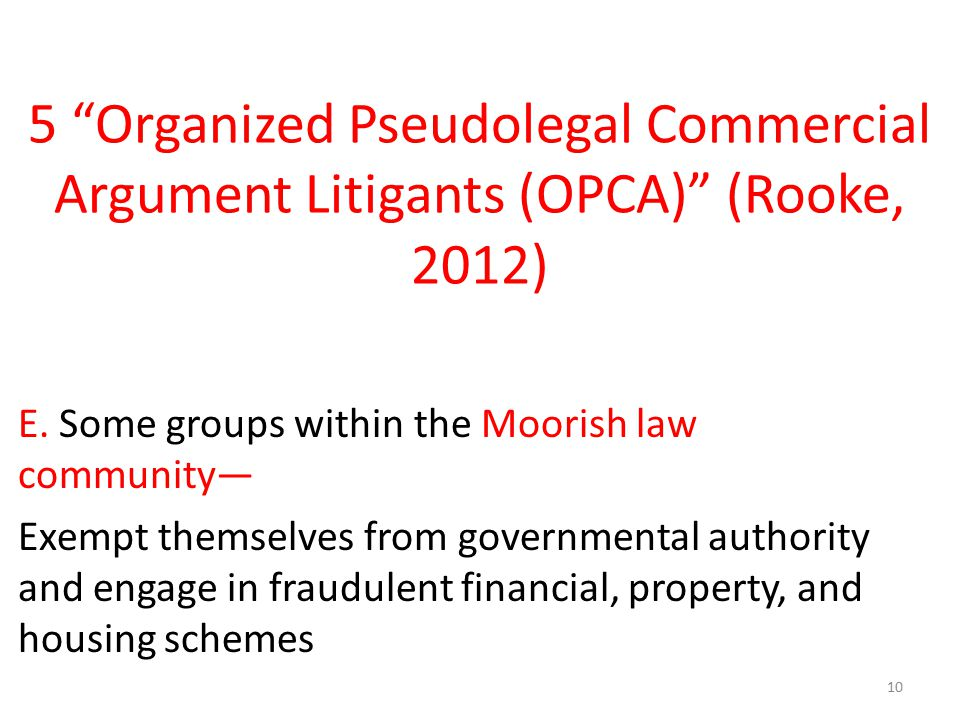 "5 ""Organized Pseudolegal Commercial Argument Litigants (OPCA)"" (Rooke, 2012) E. Some groups within the Moorish law community— Exempt themselves from g"