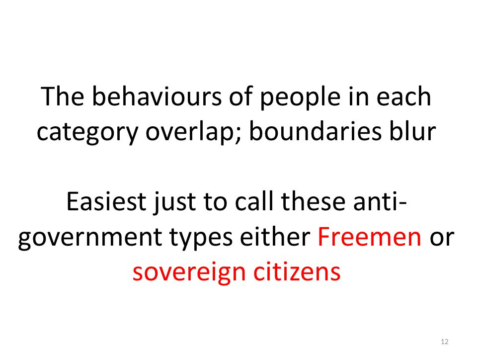 The behaviours of people in each category overlap; boundaries blur Easiest just to call these anti- government types either Freemen or sovereign citiz