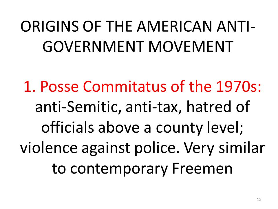 ORIGINS OF THE AMERICAN ANTI- GOVERNMENT MOVEMENT 1. Posse Commitatus of the 1970s: anti-Semitic, anti-tax, hatred of officials above a county level;