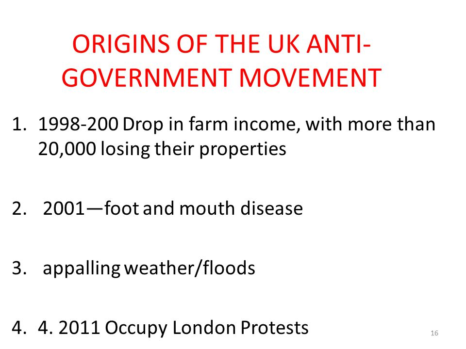 ORIGINS OF THE UK ANTI- GOVERNMENT MOVEMENT 1.1998-200 Drop in farm income, with more than 20,000 losing their properties 2. 2001—foot and mouth disea