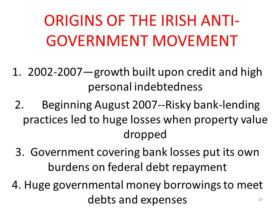 ORIGINS OF THE IRISH ANTI- GOVERNMENT MOVEMENT 1.2002-2007—growth built upon credit and high personal indebtedness 2. Beginning August 2007--Risky ban