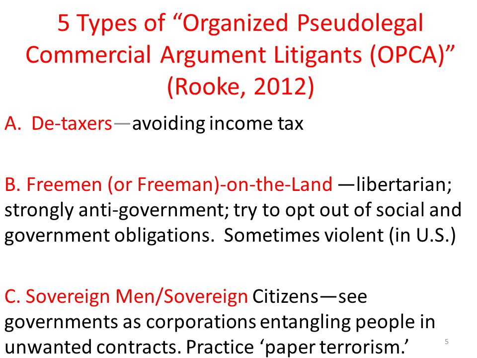 "5 Types of ""Organized Pseudolegal Commercial Argument Litigants (OPCA)"" (Rooke, 2012) A.De-taxers—avoiding income tax B. Freemen (or Freeman)-on-the-L"