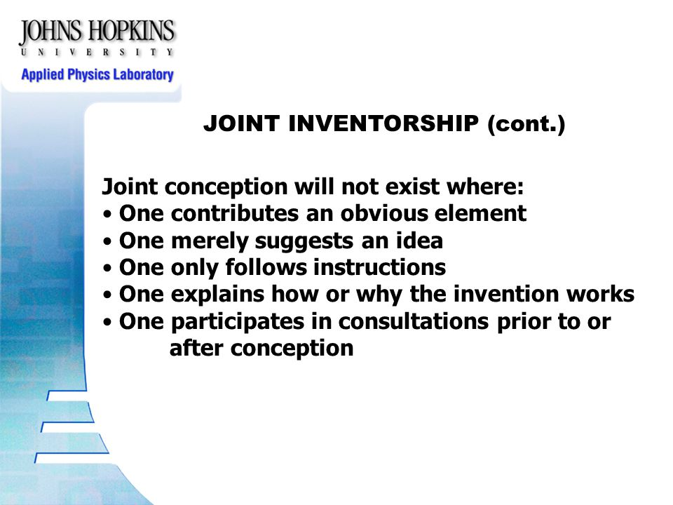 JOINT INVENTORSHIP (cont.) Joint conception will not exist where: One contributes an obvious element One merely suggests an idea One only follows instructions One explains how or why the invention works One participates in consultations prior to or after conception