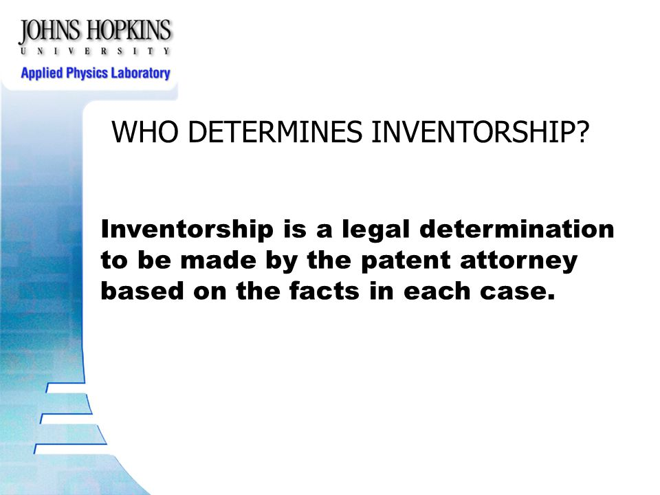 WHO DETERMINES INVENTORSHIP? Inventorship is a legal determination to be made by the patent attorney based on the facts in each case.