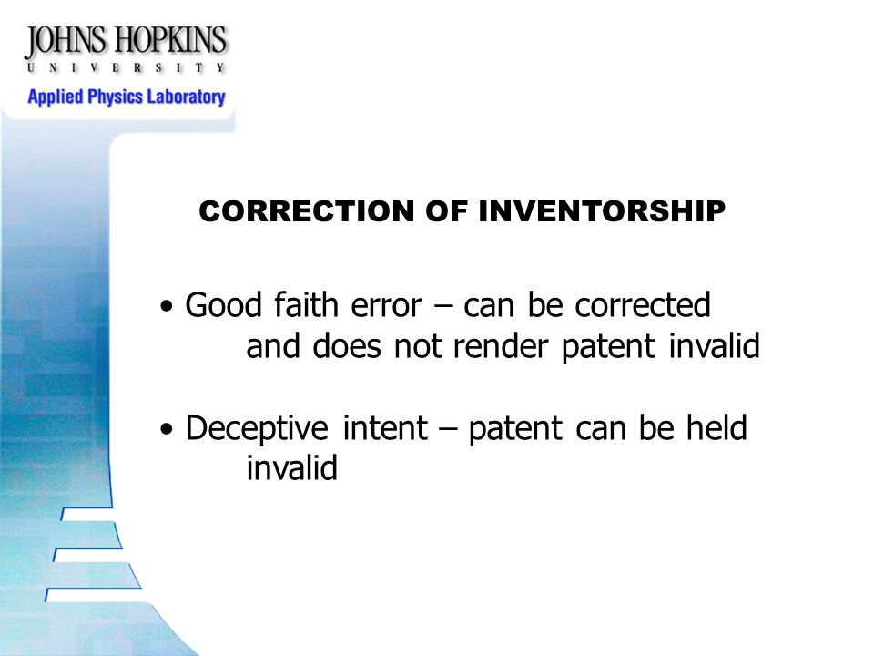 CORRECTION OF INVENTORSHIP Good faith error – can be corrected and does not render patent invalid Deceptive intent – patent can be held invalid