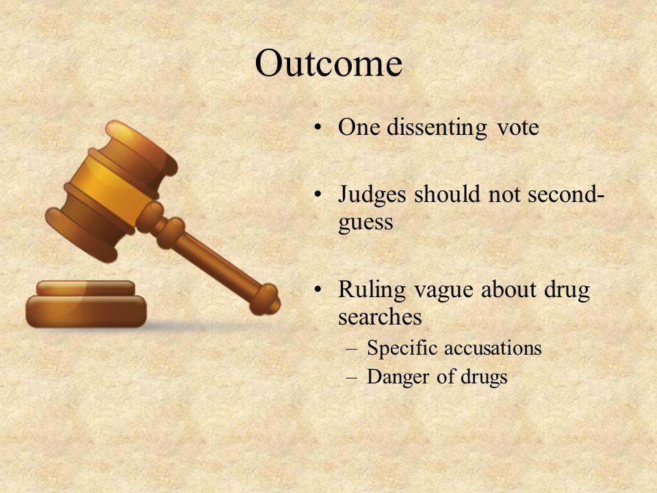 Outcome One dissenting vote Judges should not second- guess Ruling vague about drug searches –Specific accusations –Danger of drugs