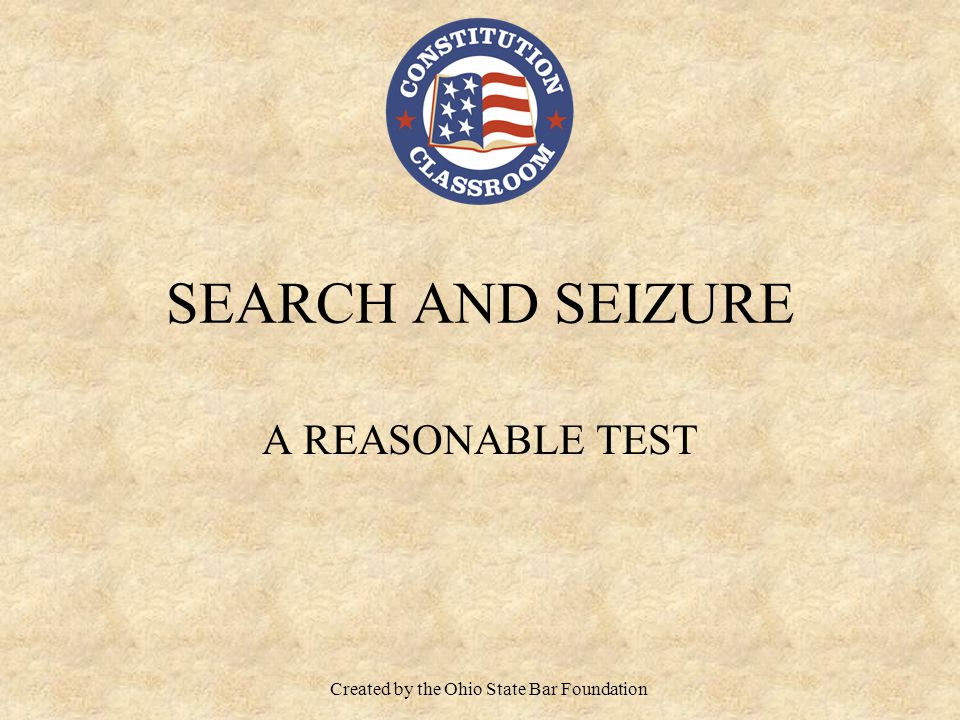 SEARCH AND SEIZURE A REASONABLE TEST Created by the Ohio State Bar Foundation