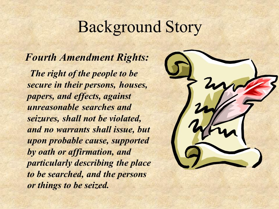 Background Story Fourth Amendment Rights: The right of the people to be secure in their persons, houses, papers, and effects, against unreasonable searches and seizures, shall not be violated, and no warrants shall issue, but upon probable cause, supported by oath or affirmation, and particularly describing the place to be searched, and the persons or things to be seized.