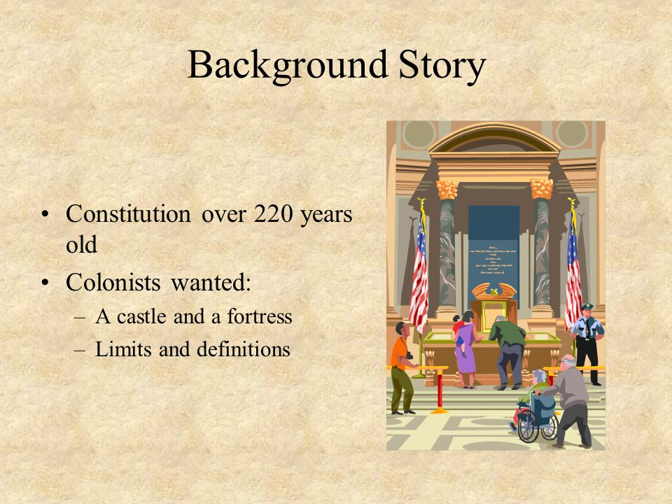 Background Story Constitution over 220 years old Colonists wanted: –A castle and a fortress –Limits and definitions
