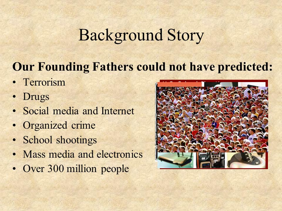 Background Story Our Founding Fathers could not have predicted: Terrorism Drugs Social media and Internet Organized crime School shootings Mass media and electronics Over 300 million people